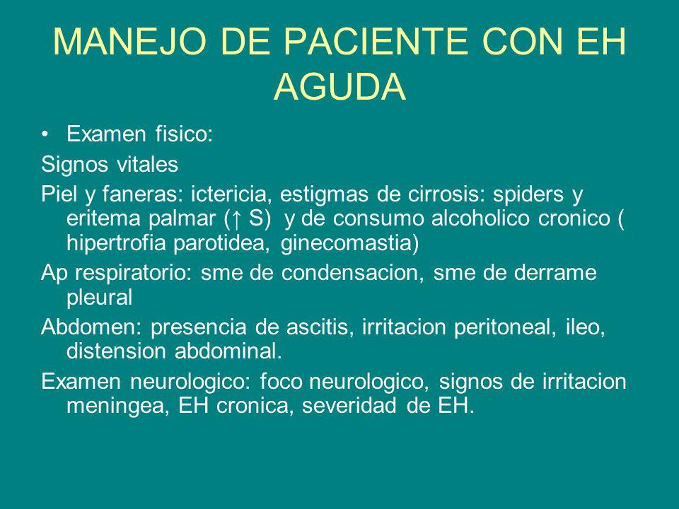MANEJO DE PACIENTE CON EH AGUDA Examen fisico: Signos vitales Piel y faneras: ictericia, estigmas de cirrosis: spiders y eritema palmar ( S) y de cons