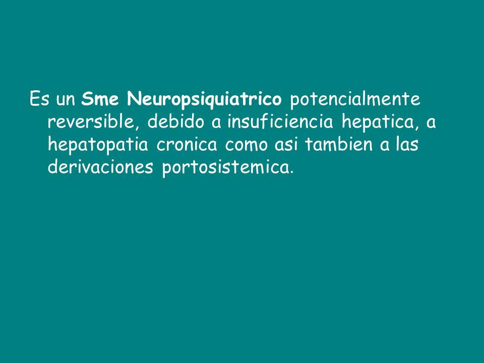 Es un Sme Neuropsiquiatrico potencialmente reversible, debido a insuficiencia hepatica, a hepatopatia cronica como asi tambien a las derivaciones port