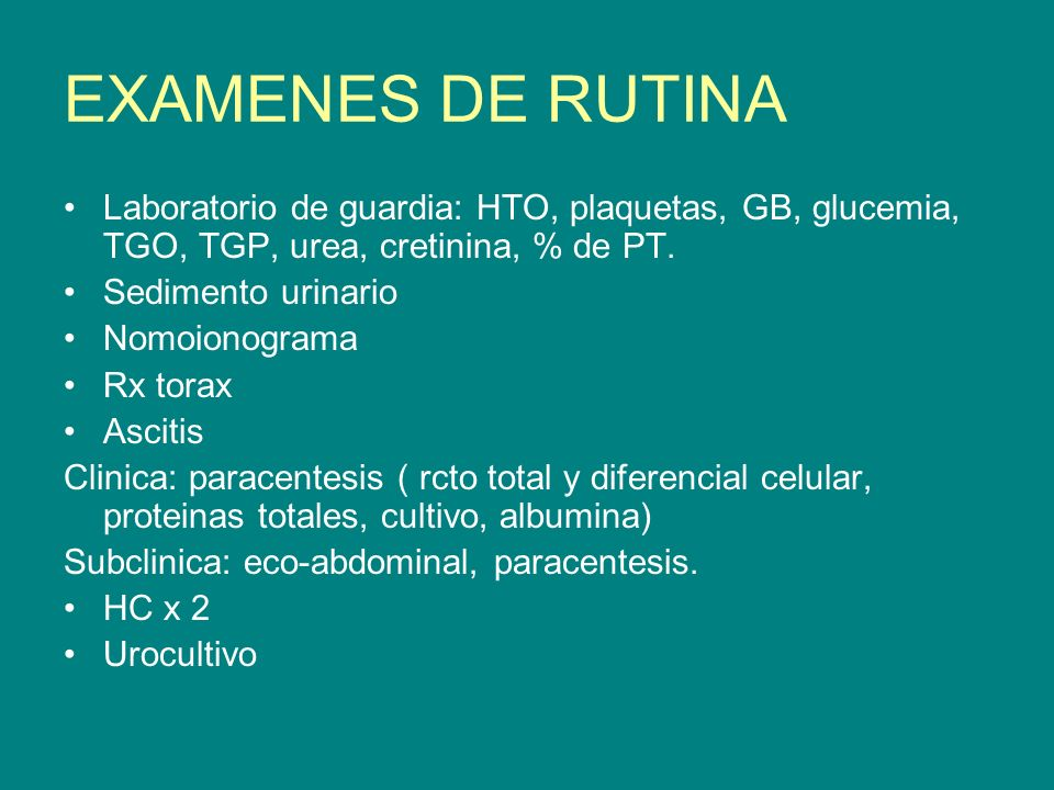 EXAMENES DE RUTINA Laboratorio de guardia: HTO, plaquetas, GB, glucemia, TGO, TGP, urea, cretinina, % de PT. Sedimento urinario Nomoionograma Rx torax