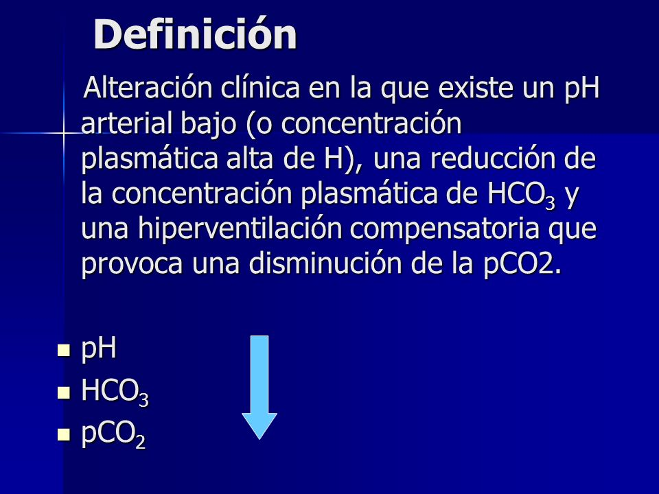 Definición Alteración clínica en la que existe un pH arterial bajo (o concentración plasmática alta de H), una reducción de la concentración plasmática de HCO 3 y una hiperventilación compensatoria que provoca una disminución de la pCO2.
