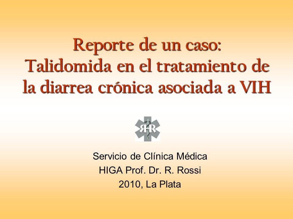 Reporte de un caso: Talidomida en el tratamiento de la diarrea crónica asociada a VIH Servicio de Clínica Médica HIGA Prof. Dr. R. Rossi 2010, La Plat