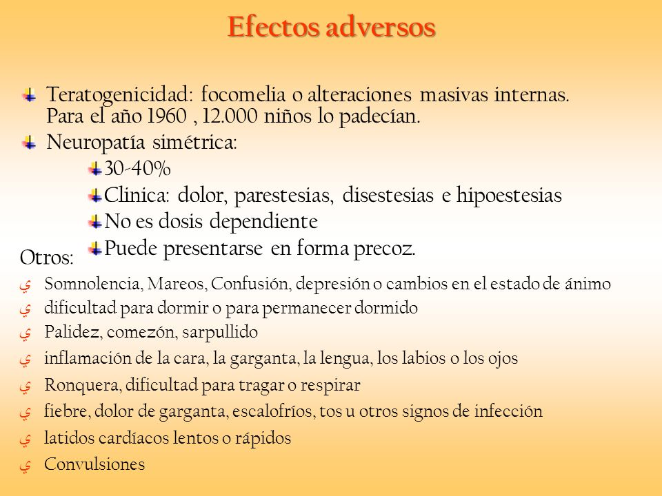 Efectos adversos Teratogenicidad: focomelia o alteraciones masivas internas. Para el año 1960, 12.000 niños lo padecían. Neuropatía simétrica: 30-40%