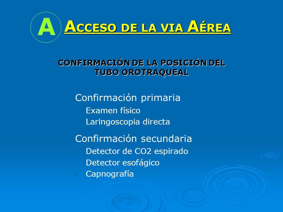A CCESO DE LA VIA A ÉREA A CONFIRMACIÓN DE LA POSICIÓN DEL TUBO OROTRAQUEAL Confirmación primaria Examen físico Laringoscopia directa Confirmación sec