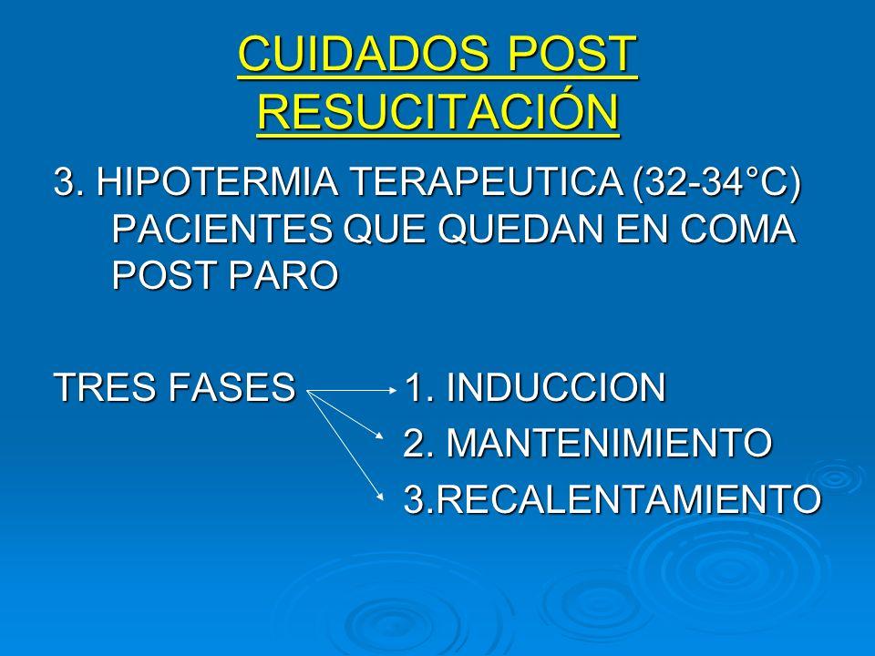 CUIDADOS POST RESUCITACIÓN 3. HIPOTERMIA TERAPEUTICA (32-34°C) PACIENTES QUE QUEDAN EN COMA POST PARO TRES FASES1. INDUCCION 2. MANTENIMIENTO 3.RECALE