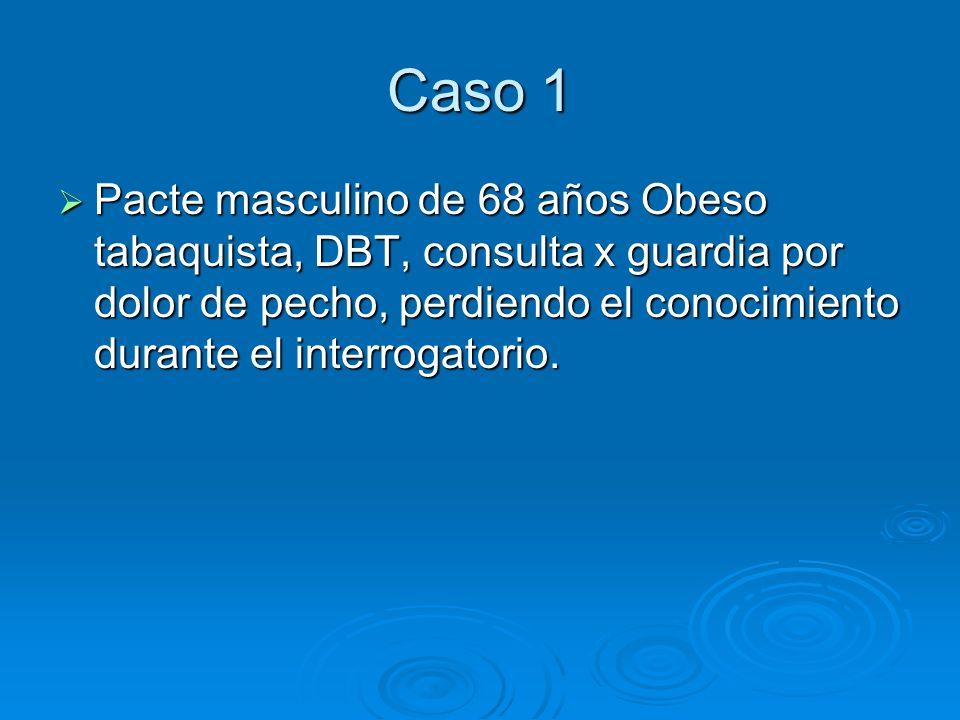Caso 1 Pacte masculino de 68 años Obeso tabaquista, DBT, consulta x guardia por dolor de pecho, perdiendo el conocimiento durante el interrogatorio. P