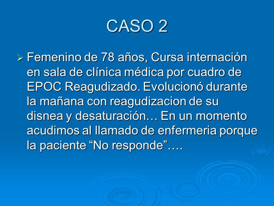 CASO 2 Femenino de 78 años, Cursa internación en sala de clínica médica por cuadro de EPOC Reagudizado. Evolucionó durante la mañana con reagudizacion