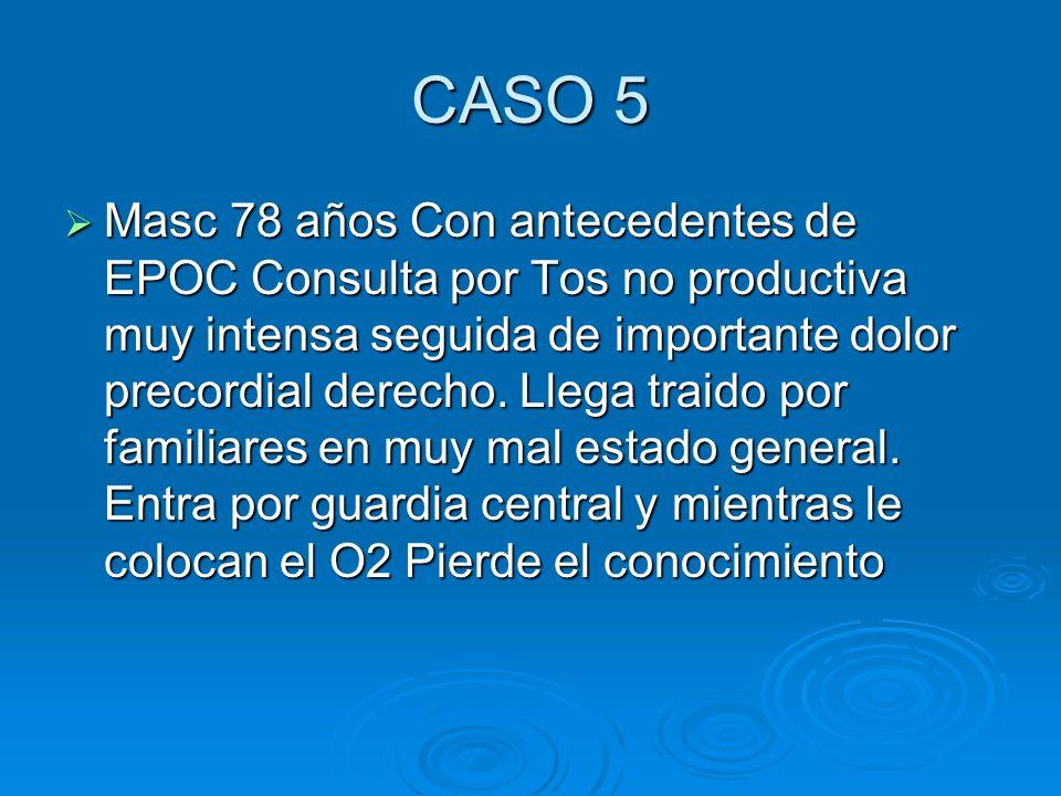 CASO 5 Masc 78 años Con antecedentes de EPOC Consulta por Tos no productiva muy intensa seguida de importante dolor precordial derecho. Llega traido p