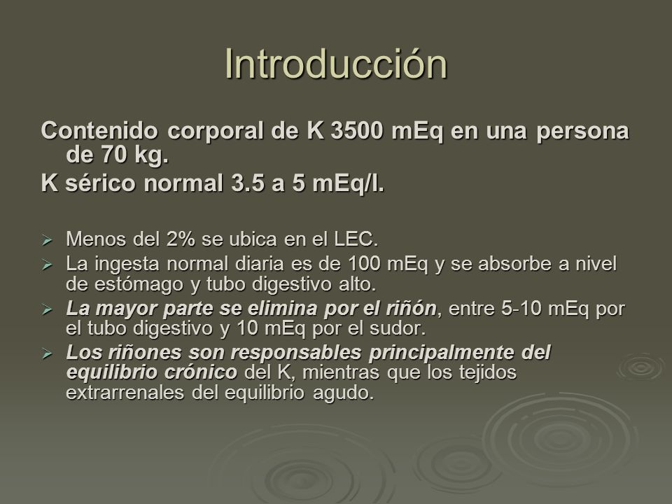 Introducción Contenido corporal de K 3500 mEq en una persona de 70 kg. K sérico normal 3.5 a 5 mEq/l. Menos del 2% se ubica en el LEC. Menos del 2% se