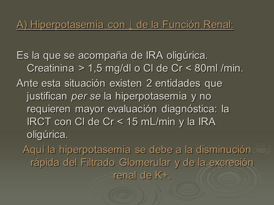 A) Hiperpotasemia con de la Función Renal: Es la que se acompaña de IRA oligúrica. Creatinina > 1,5 mg/dl o Cl de Cr 1,5 mg/dl o Cl de Cr < 80ml /min.