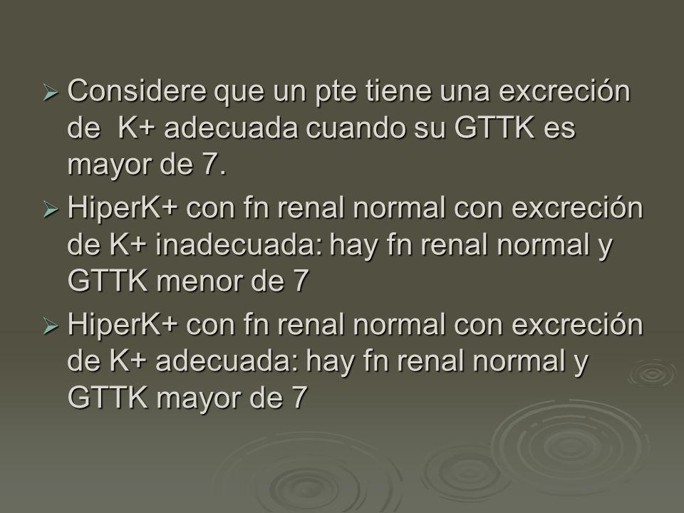 Considere que un pte tiene una excreción de K+ adecuada cuando su GTTK es mayor de 7. Considere que un pte tiene una excreción de K+ adecuada cuando s