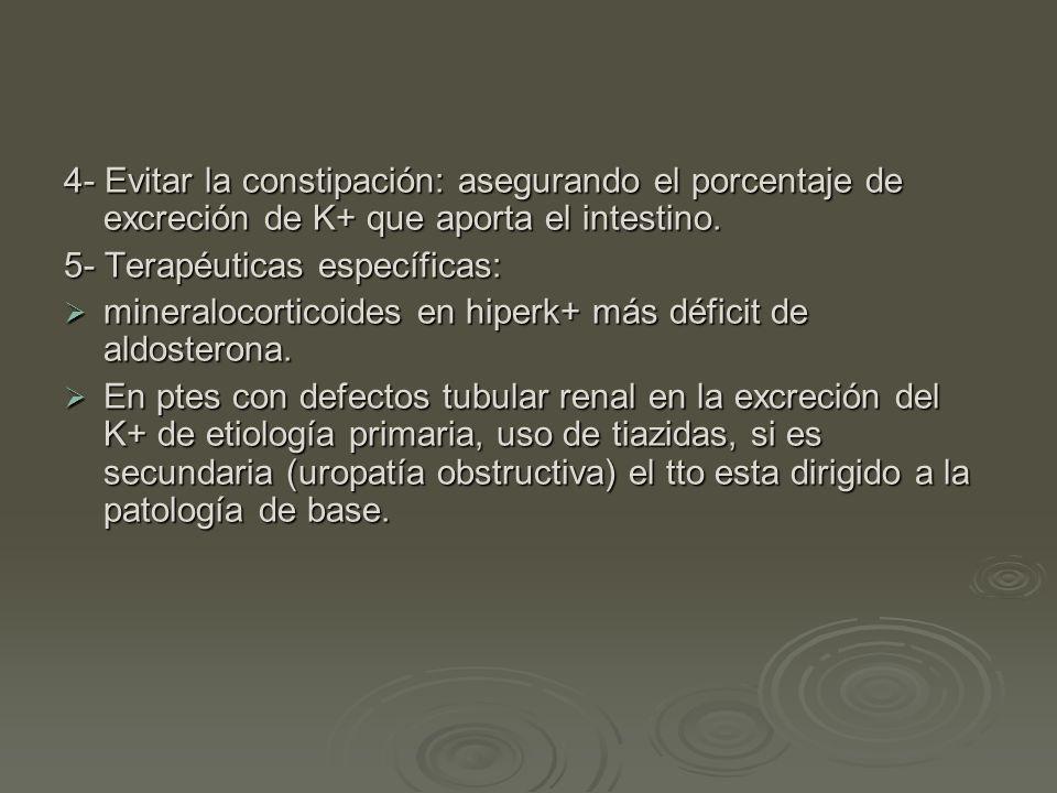 4- Evitar la constipación: asegurando el porcentaje de excreción de K+ que aporta el intestino. 5- Terapéuticas específicas: mineralocorticoides en hi