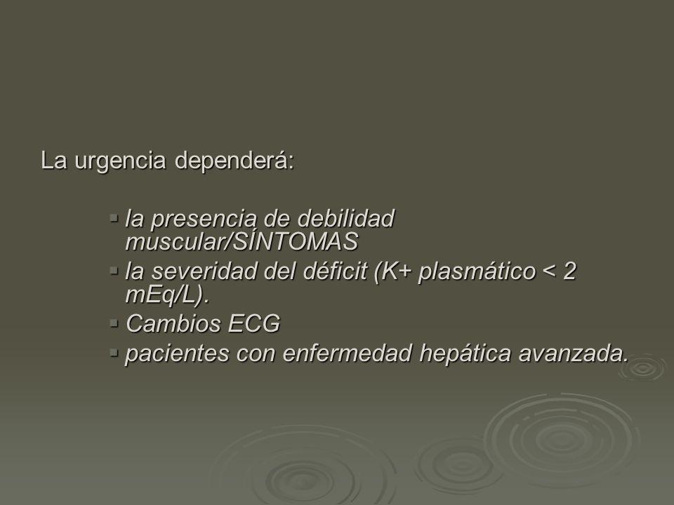 La urgencia dependerá: la presencia de debilidad muscular/SÍNTOMAS la presencia de debilidad muscular/SÍNTOMAS la severidad del déficit (K+ plasmático