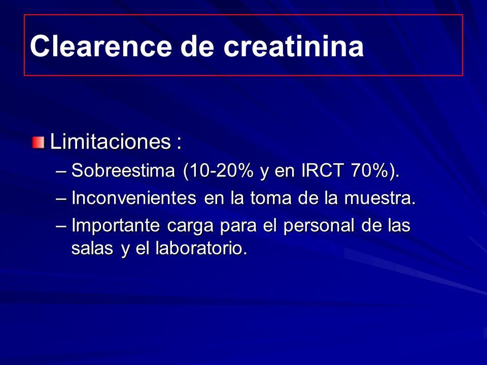 Clearence de creatinina Limitaciones : –Sobreestima (10-20% y en IRCT 70%). –Inconvenientes en la toma de la muestra. –Importante carga para el person