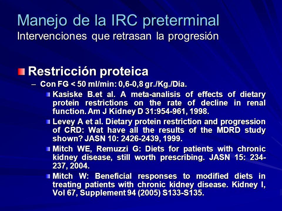 Manejo de la IRC preterminal Intervenciones que retrasan la progresión Restricción proteica –Con FG < 50 ml/min: 0,6-0,8 gr./Kg./Día. Kasiske B.et al.