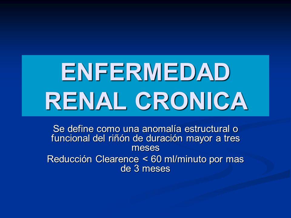 ENFERMEDAD RENAL CRONICA Se define como una anomalía estructural o funcional del riñón de duración mayor a tres meses Reducción Clearence < 60 ml/minu