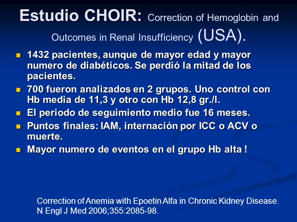 Estudio CHOIR: Estudio CHOIR: Correction of Hemoglobin and Outcomes in Renal Insufficiency (USA). 1432 pacientes, aunque de mayor edad y mayor numero