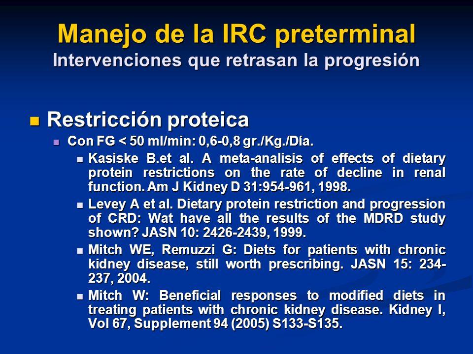 Manejo de la IRC preterminal Intervenciones que retrasan la progresión Restricción proteica Restricción proteica Con FG < 50 ml/min: 0,6-0,8 gr./Kg./D