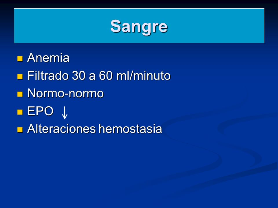 Sangre Anemia Anemia Filtrado 30 a 60 ml/minuto Filtrado 30 a 60 ml/minuto Normo-normo Normo-normo EPO EPO Alteraciones hemostasia Alteraciones hemost