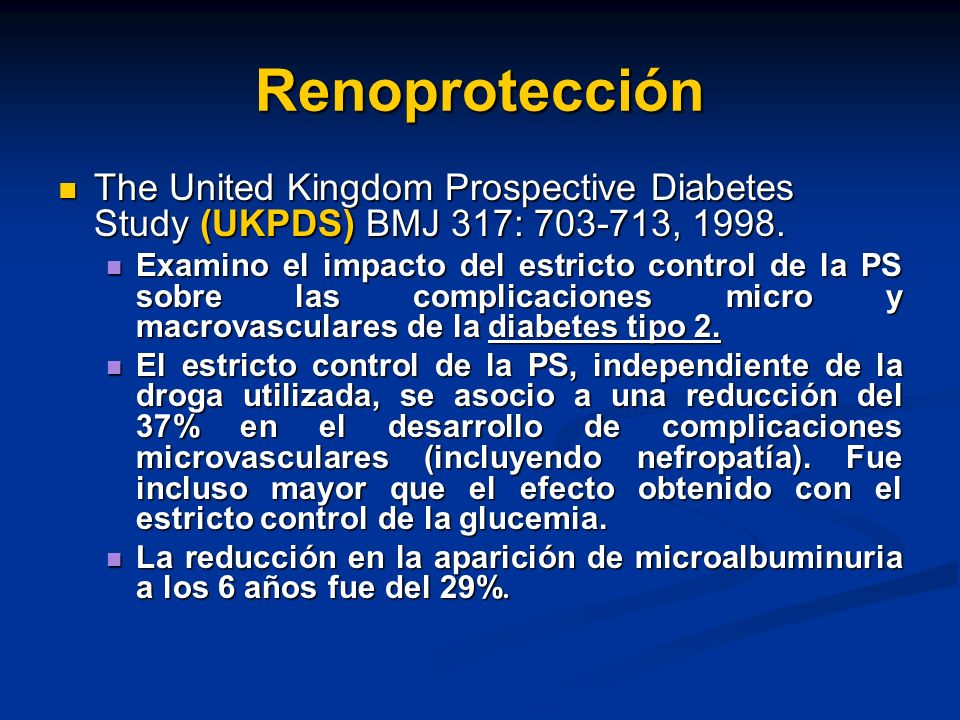 Renoprotección The United Kingdom Prospective Diabetes Study (UKPDS) BMJ 317: 703-713, 1998. The United Kingdom Prospective Diabetes Study (UKPDS) BMJ