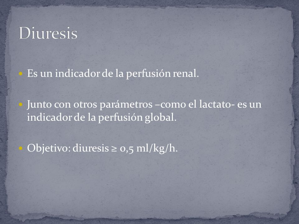 Es un indicador de la perfusión renal. Junto con otros parámetros –como el lactato- es un indicador de la perfusión global. Objetivo: diuresis 0,5 ml/
