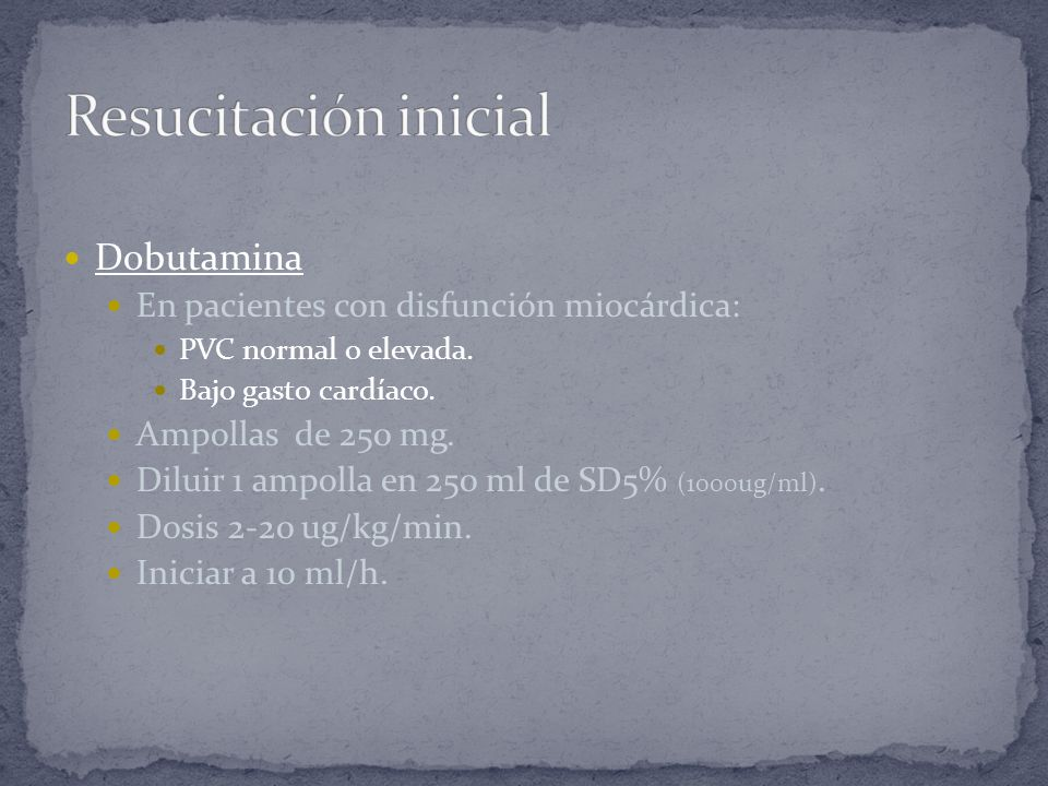 Dobutamina En pacientes con disfunción miocárdica: PVC normal o elevada. Bajo gasto cardíaco. Ampollas de 250 mg. Diluir 1 ampolla en 250 ml de SD5% (