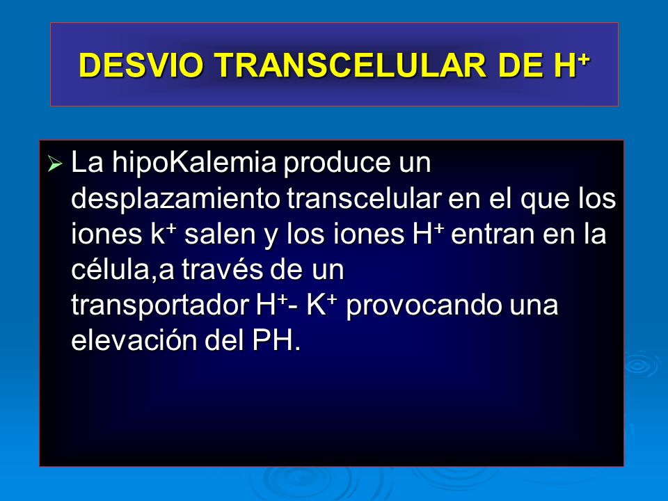 La hipoKalemia produce un desplazamiento transcelular en el que los iones k + salen y los iones H + entran en la célula,a través de un transportador H