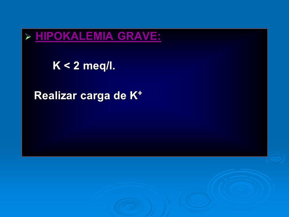 HIPOKALEMIA GRAVE: HIPOKALEMIA GRAVE: K < 2 meq/l. K < 2 meq/l. Realizar carga de K + Realizar carga de K +