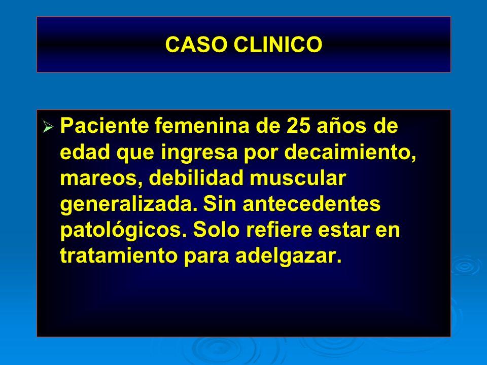 CASO CLINICO Paciente femenina de 25 años de edad que ingresa por decaimiento, mareos, debilidad muscular generalizada. Sin antecedentes patológicos.