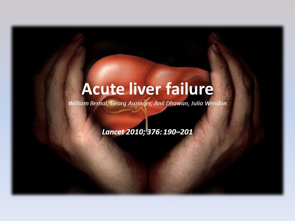 Acute liver failure William Bernal, Georg Auzinger, Anil Dhawan, Julia Wendon Lancet 2010; 376: 190–201