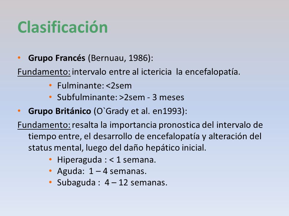 Clasificación Grupo Francés (Bernuau, 1986): Fundamento: intervalo entre al ictericia la encefalopatía. Fulminante: <2sem Subfulminante: >2sem - 3 mes
