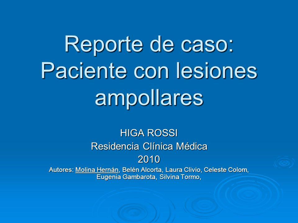Reporte de caso: Paciente con lesiones ampollares HIGA ROSSI Residencia Clínica Médica 2010 Autores: Molina Hernán, Belén Alcorta, Laura Clivio, Celes