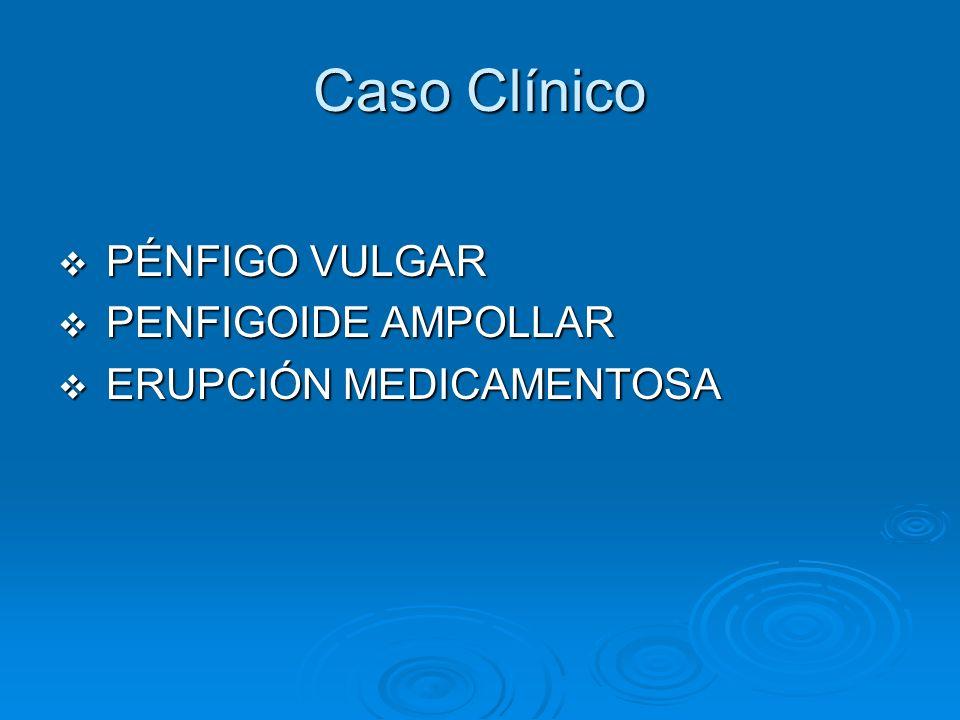 Caso Clínico PÉNFIGO VULGAR PÉNFIGO VULGAR PENFIGOIDE AMPOLLAR PENFIGOIDE AMPOLLAR ERUPCIÓN MEDICAMENTOSA ERUPCIÓN MEDICAMENTOSA