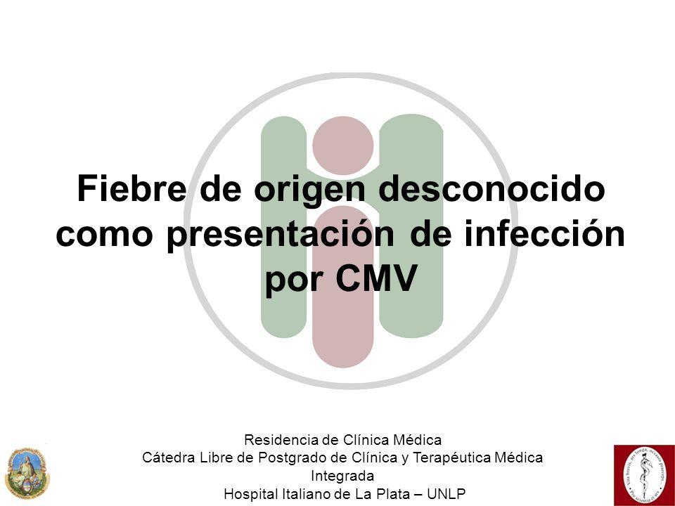 Fiebre de origen desconocido como presentación de infección por CMV Residencia de Clínica Médica Cátedra Libre de Postgrado de Clínica y Terapéutica M