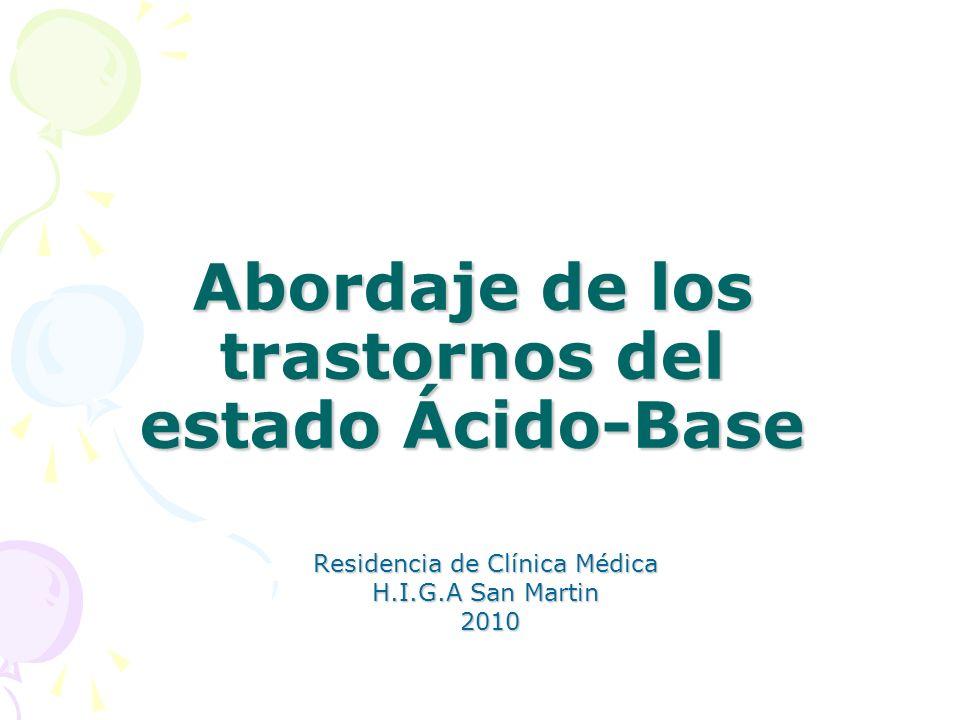 Abordaje de los trastornos del estado Ácido-Base Residencia de Clínica Médica H.I.G.A San Martin H.I.G.A San Martin 2010 2010