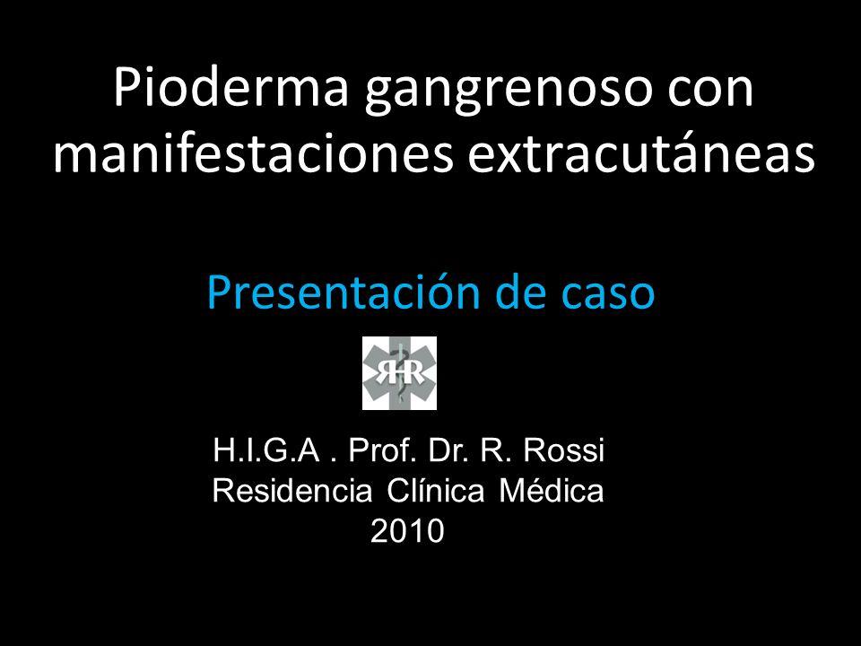 Presentación de caso Pioderma gangrenoso con manifestaciones extracutáneas H.I.G.A. Prof. Dr. R. Rossi Residencia Clínica Médica 2010