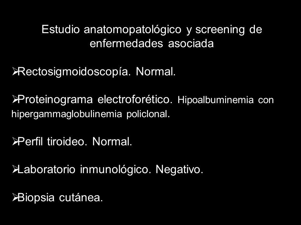 Estudio anatomopatológico y screening de enfermedades asociada Rectosigmoidoscopía. Normal. Proteinograma electroforético. Hipoalbuminemia con hiperga