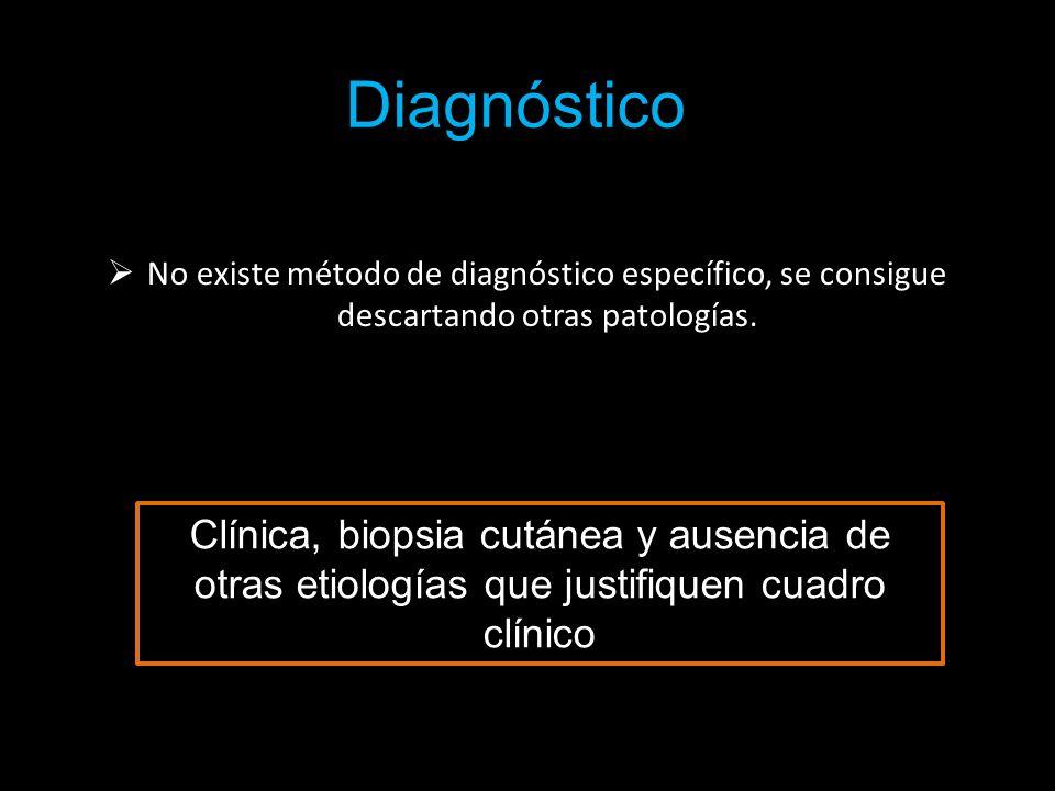 Diagnóstico No existe método de diagnóstico específico, se consigue descartando otras patologías. Clínica, biopsia cutánea y ausencia de otras etiolog