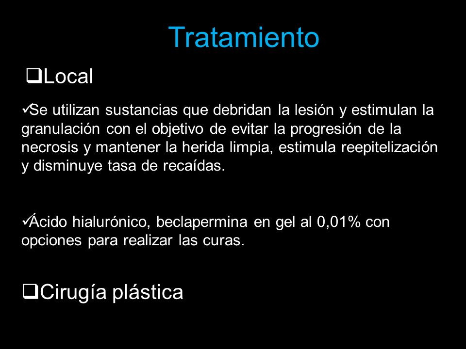 Tratamiento Local Se utilizan sustancias que debridan la lesión y estimulan la granulación con el objetivo de evitar la progresión de la necrosis y ma