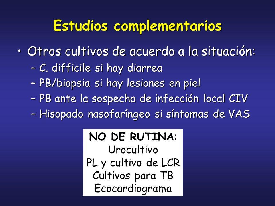 Estudios complementarios Otros cultivos de acuerdo a la situación:Otros cultivos de acuerdo a la situación: –C. difficile si hay diarrea –PB/biopsia s