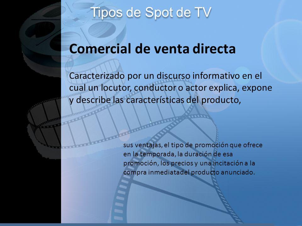 Tipos de Spot de TV Comercial de venta directa Caracterizado por un discurso informativo en el cual un locutor, conductor o actor explica, expone y de