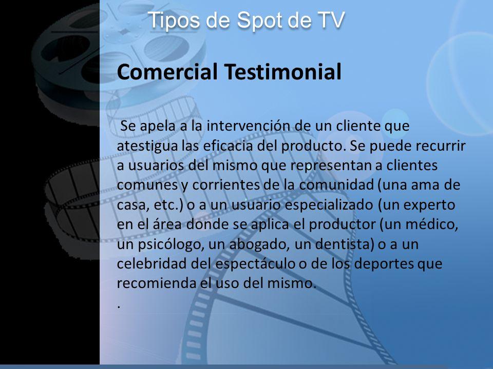 Tipos de Spot de TV Comercial Testimonial Se apela a la intervención de un cliente que atestigua las eficacia del producto. Se puede recurrir a usuari