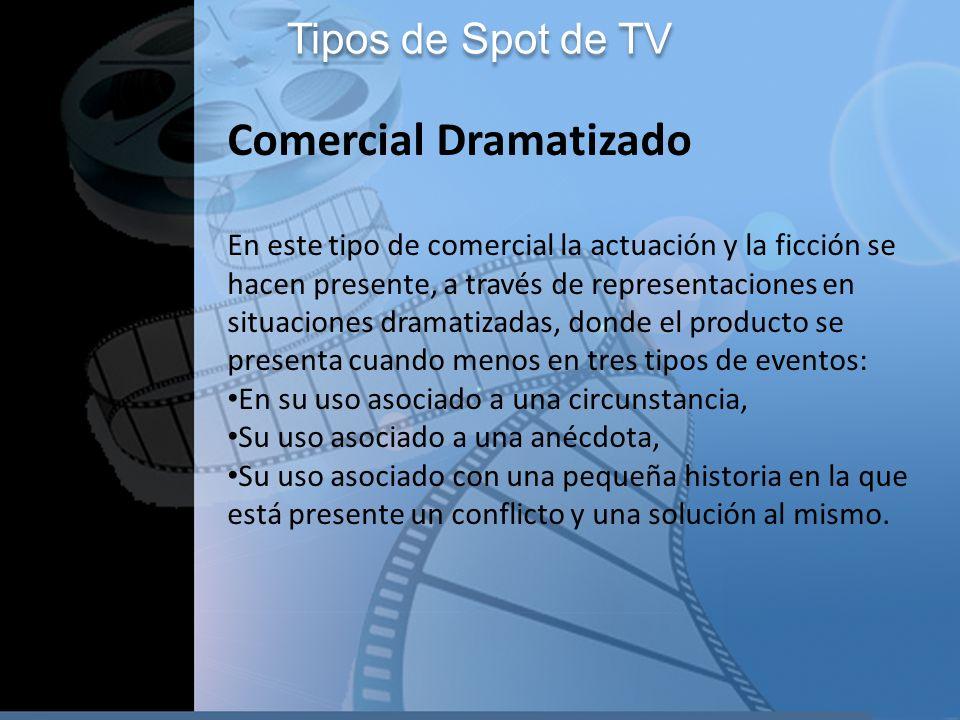 Tipos de Spot de TV Comercial Dramatizado En este tipo de comercial la actuación y la ficción se hacen presente, a través de representaciones en situa