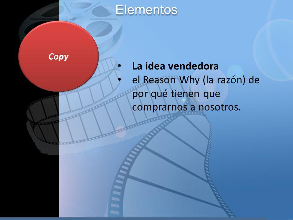 Copy La idea vendedora el Reason Why (la razón) de por qué tienen que comprarnos a nosotros. Elementos