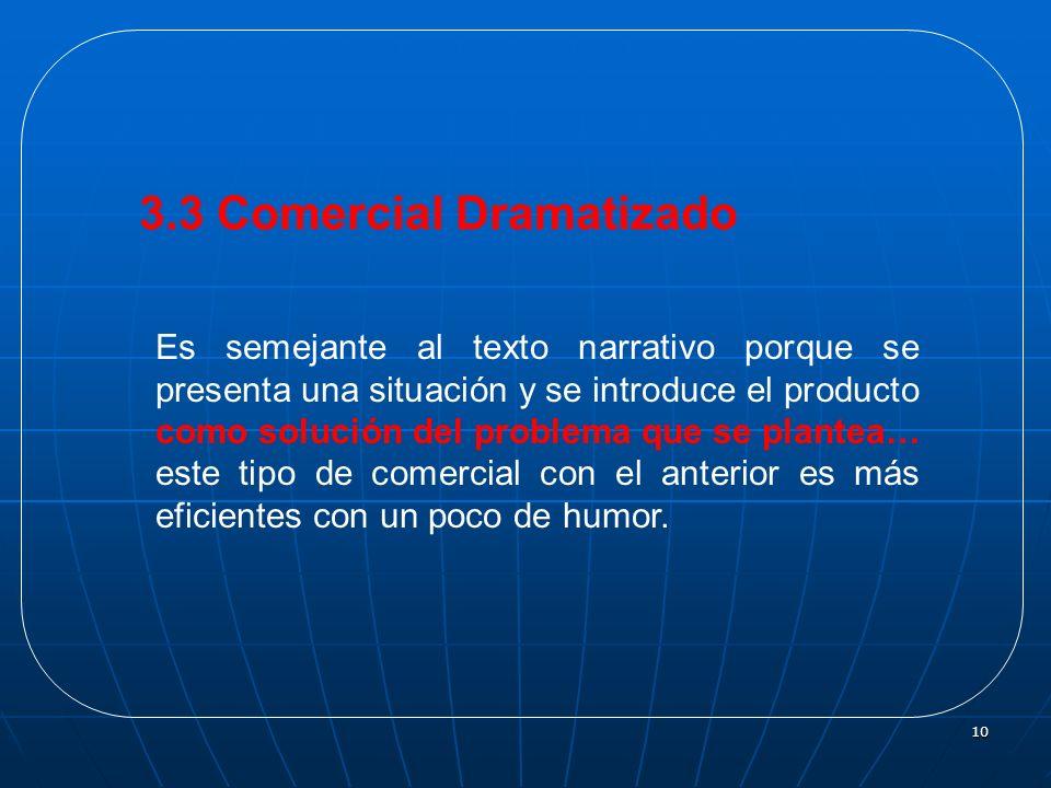 10 3.3 Comercial Dramatizado Es semejante al texto narrativo porque se presenta una situación y se introduce el producto como solución del problema qu