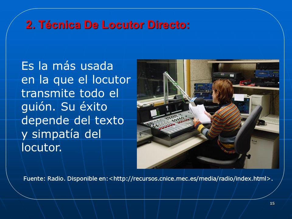 15 2. Técnica De Locutor Directo: Es la más usada en la que el locutor transmite todo el guión. Su éxito depende del texto y simpatía del locutor. Fue