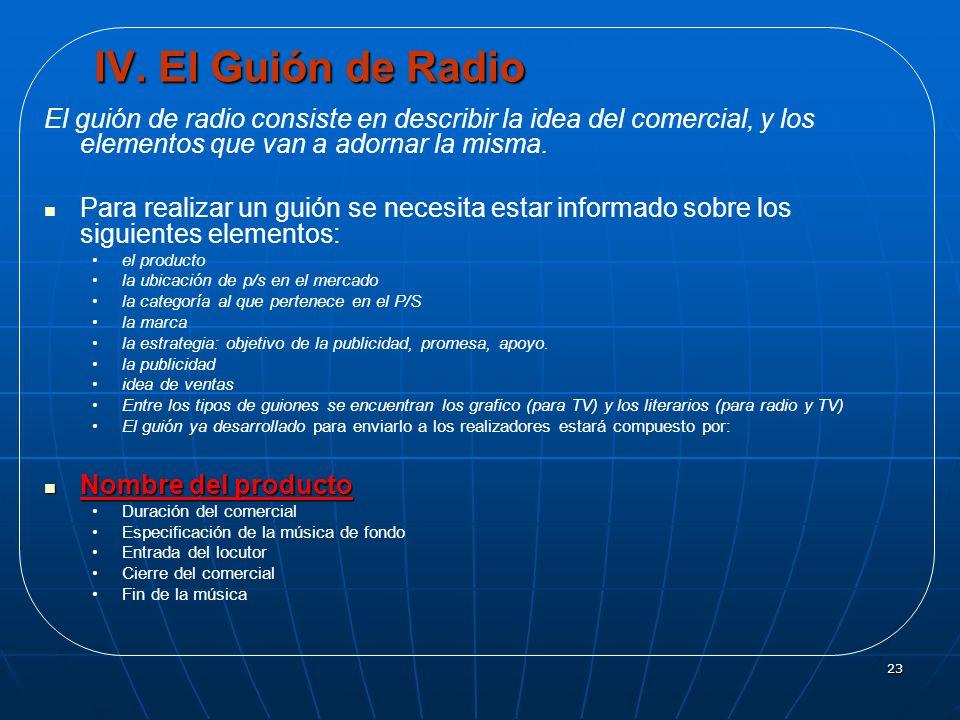 23 IV. El Guión de Radio El guión de radio consiste en describir la idea del comercial, y los elementos que van a adornar la misma. Para realizar un g