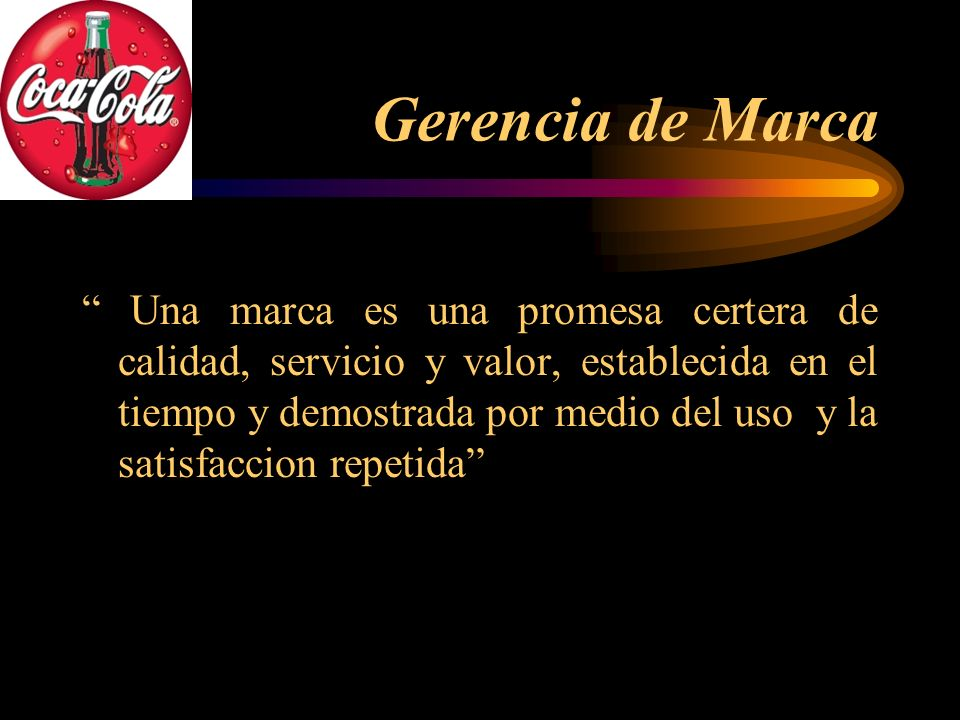 Gerencia de Marca Una marca es una promesa certera de calidad, servicio y valor, establecida en el tiempo y demostrada por medio del uso y la satisfac
