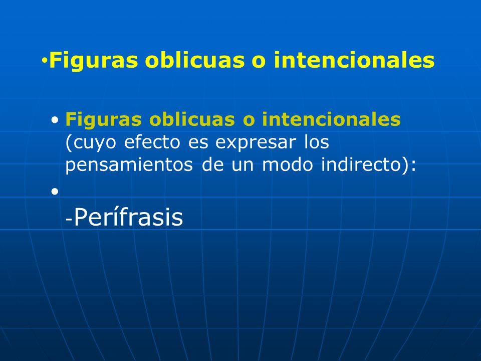 Figuras oblicuas o intencionales (cuyo efecto es expresar los pensamientos de un modo indirecto): - Perífrasis Figuras oblicuas o intencionales