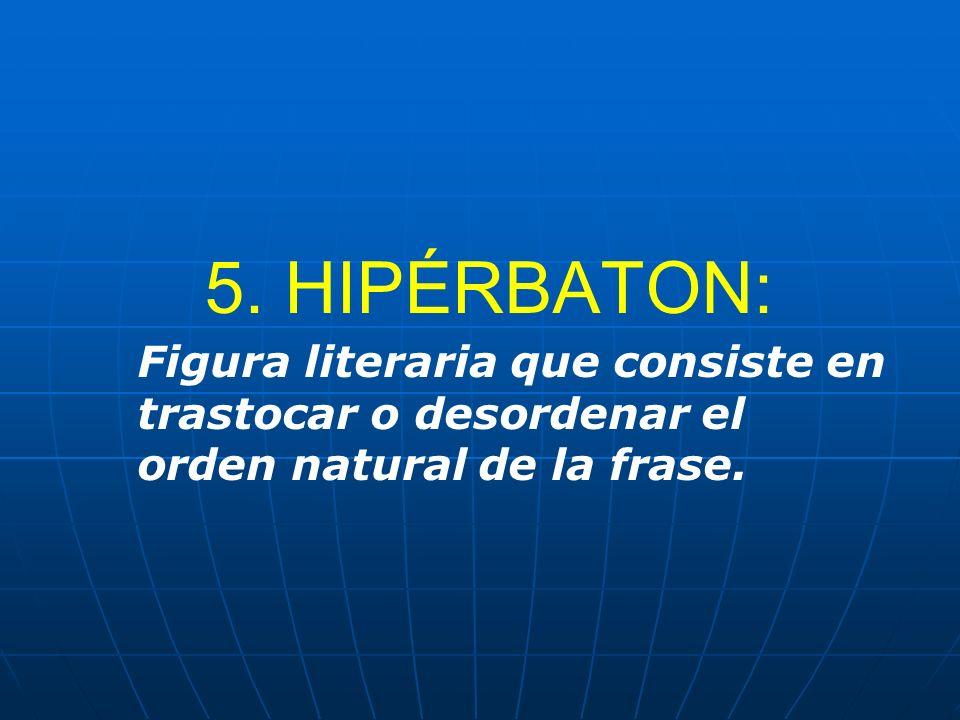 5. HIPÉRBATON: Figura literaria que consiste en trastocar o desordenar el orden natural de la frase.