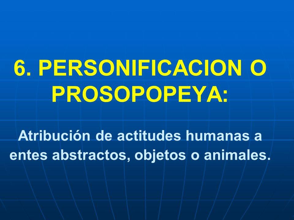 6. PERSONIFICACION O PROSOPOPEYA: Atribución de actitudes humanas a entes abstractos, objetos o animales.